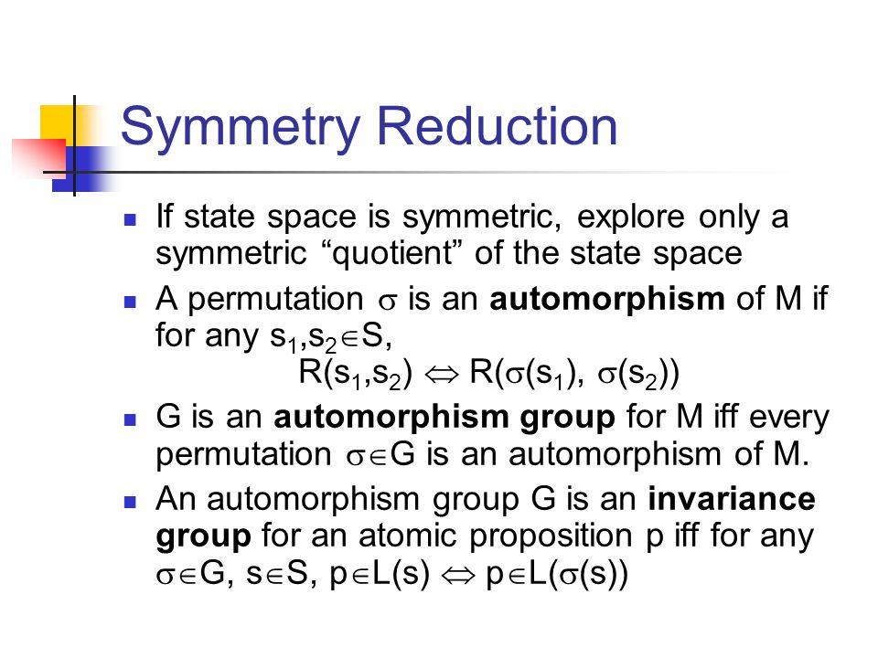 Symmetry Reduction If state space is symmetric, explore only a symmetric quotient of the state space A permutation  is an automorphism of M if for any s 1,s 2  S, R(s 1,s 2 )  R(  (s 1 ),  (s 2 )) G is an automorphism group for M iff every permutation  G is an automorphism of M.