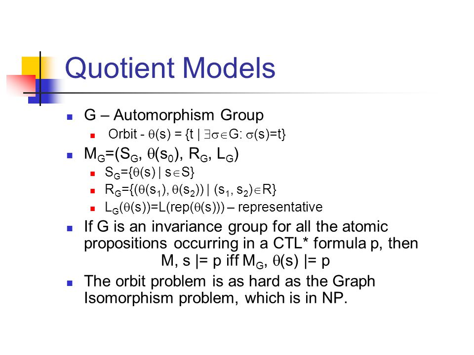 Quotient Models G – Automorphism Group Orbit -  (s) = {t |  G:  (s)=t} M G =(S G,  (s 0 ), R G, L G ) S G ={  (s) | s  S} R G ={(  (s 1 ),  (s 2 )) | (s 1, s 2 )  R} L G (  (s))=L(rep(  (s))) – representative If G is an invariance group for all the atomic propositions occurring in a CTL* formula p, then M, s |= p iff M G,  (s) |= p The orbit problem is as hard as the Graph Isomorphism problem, which is in NP.