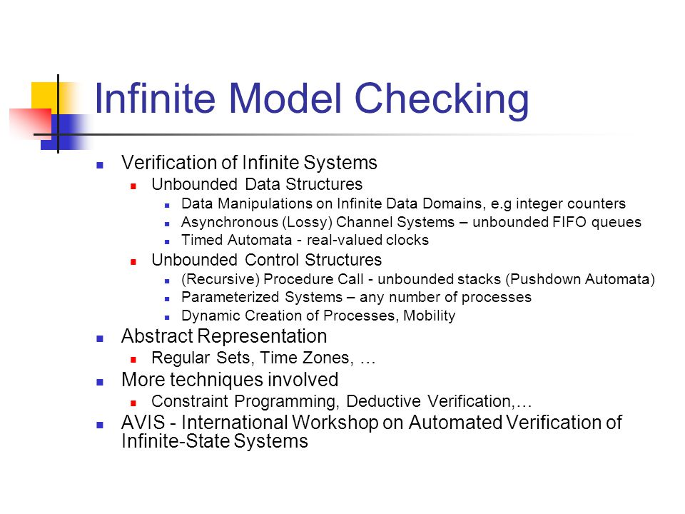 Infinite Model Checking Verification of Infinite Systems Unbounded Data Structures Data Manipulations on Infinite Data Domains, e.g integer counters A