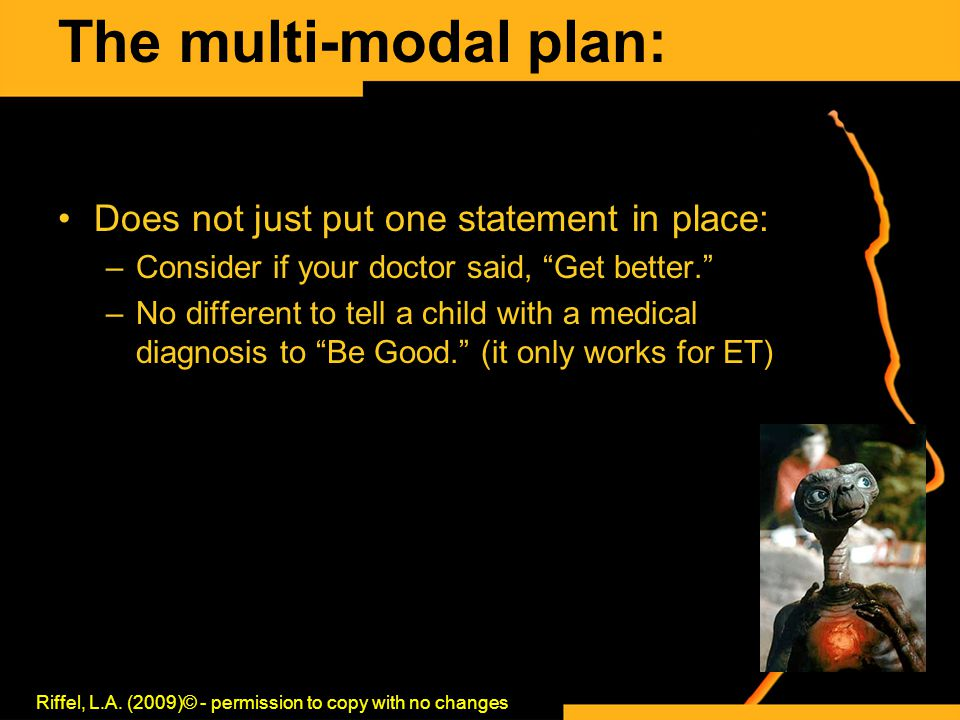 The multi-modal plan: Does not just put one statement in place: –Consider if your doctor said, Get better. –No different to tell a child with a medical diagnosis to Be Good. (it only works for ET) Riffel, L.A.