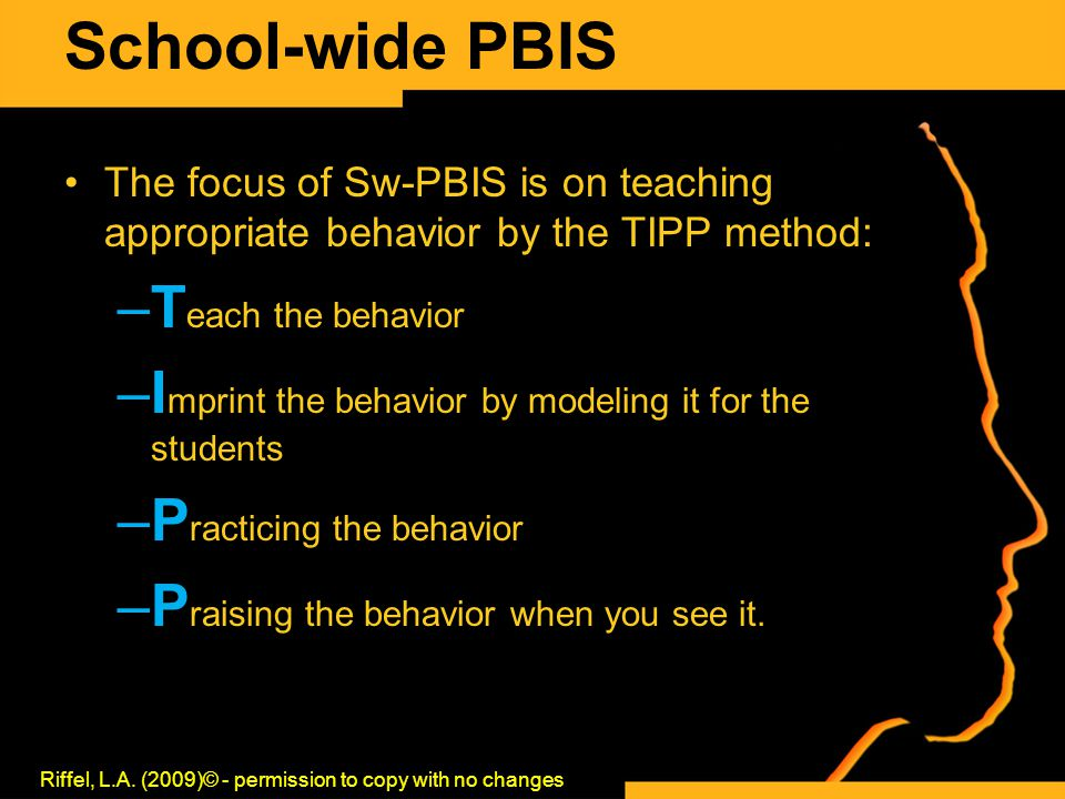 School-wide PBIS The focus of Sw-PBIS is on teaching appropriate behavior by the TIPP method: –T each the behavior –I mprint the behavior by modeling it for the students –P racticing the behavior –P raising the behavior when you see it.