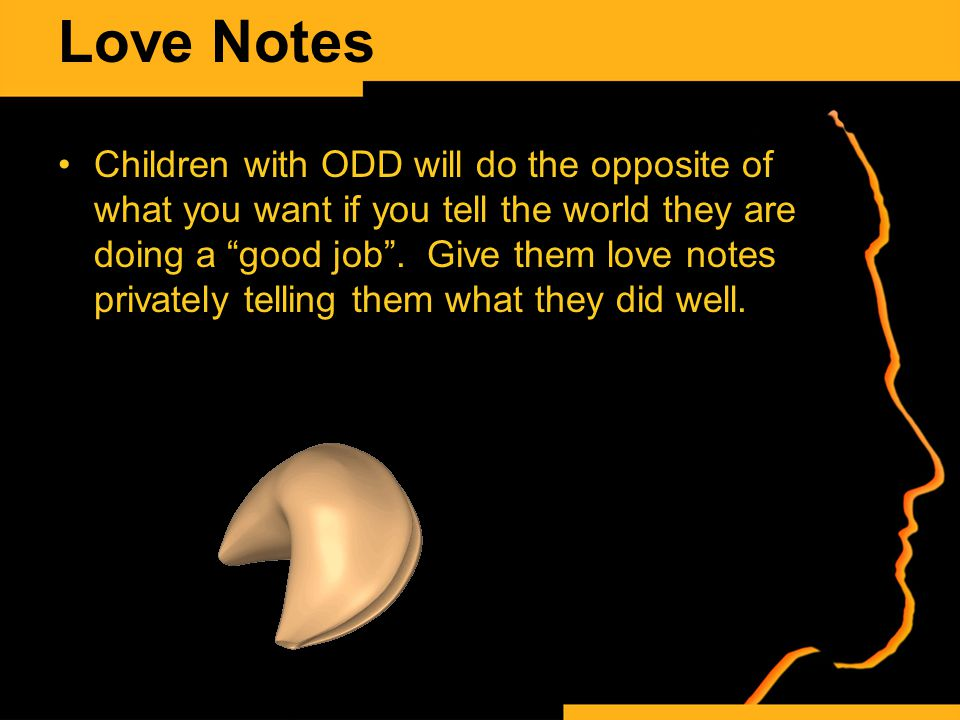 Love Notes Children with ODD will do the opposite of what you want if you tell the world they are doing a good job .
