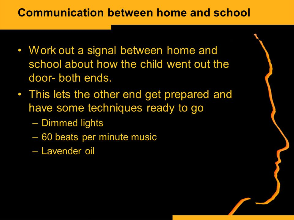 Communication between home and school Work out a signal between home and school about how the child went out the door- both ends.