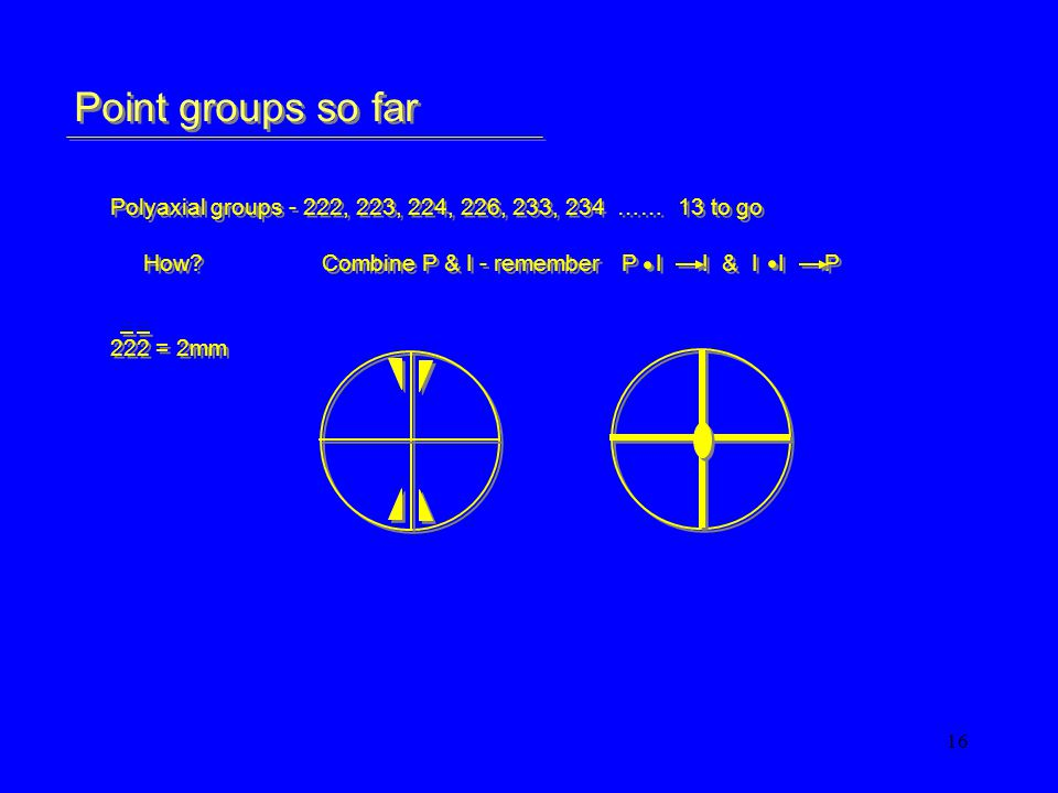 16 Point groups so far Polyaxial groups - 222, 223, 224, 226, 233, 234 …… 13 to go How?Combine P & I - remember P I I & I I P 222 = 2mm Polyaxial groups - 222, 223, 224, 226, 233, 234 …… 13 to go How?Combine P & I - remember P I I & I I P 222 = 2mm