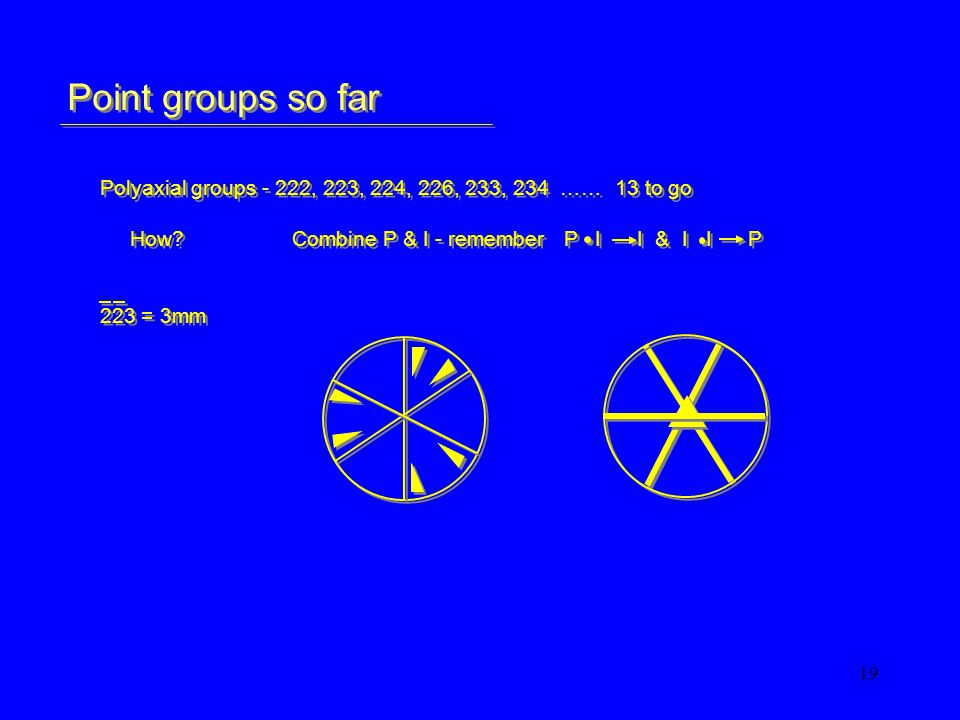 19 Point groups so far Polyaxial groups - 222, 223, 224, 226, 233, 234 …… 13 to go How Combine P & I - remember P I I & I I P 223 = 3mm Polyaxial groups - 222, 223, 224, 226, 233, 234 …… 13 to go How Combine P & I - remember P I I & I I P 223 = 3mm
