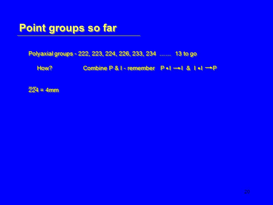 20 Point groups so far Polyaxial groups - 222, 223, 224, 226, 233, 234 …… 13 to go How Combine P & I - remember P I I & I I P 224 = 4mm Polyaxial groups - 222, 223, 224, 226, 233, 234 …… 13 to go How Combine P & I - remember P I I & I I P 224 = 4mm