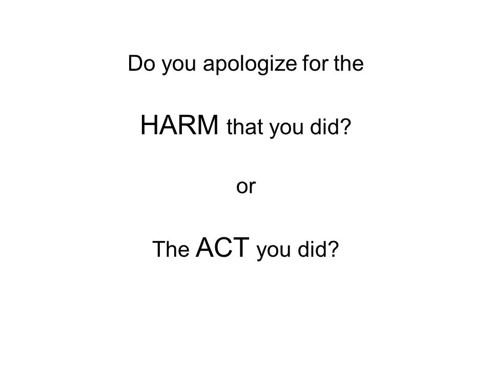 Do you apologize for the HARM that you did? or The ACT you did?