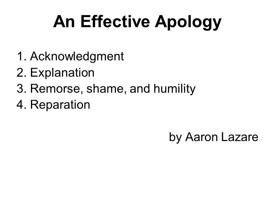 An Effective Apology 1. Acknowledgment 2. Explanation 3. Remorse, shame, and humility 4. Reparation by Aaron Lazare