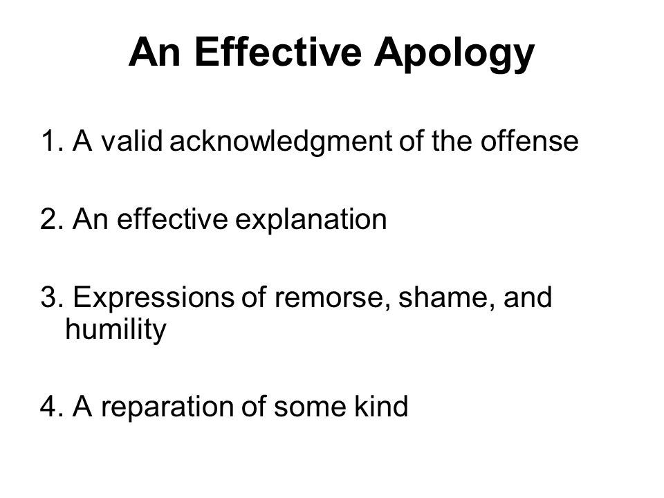 An Effective Apology 1. A valid acknowledgment of the offense 2. An effective explanation 3. Expressions of remorse, shame, and humility 4. A reparati