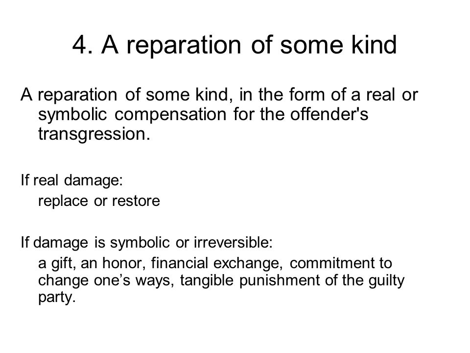 4. A reparation of some kind A reparation of some kind, in the form of a real or symbolic compensation for the offender's transgression. If real damag