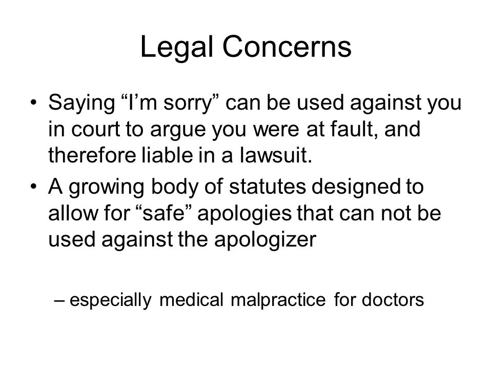 "Legal Concerns Saying ""I'm sorry"" can be used against you in court to argue you were at fault, and therefore liable in a lawsuit. A growing body of st"