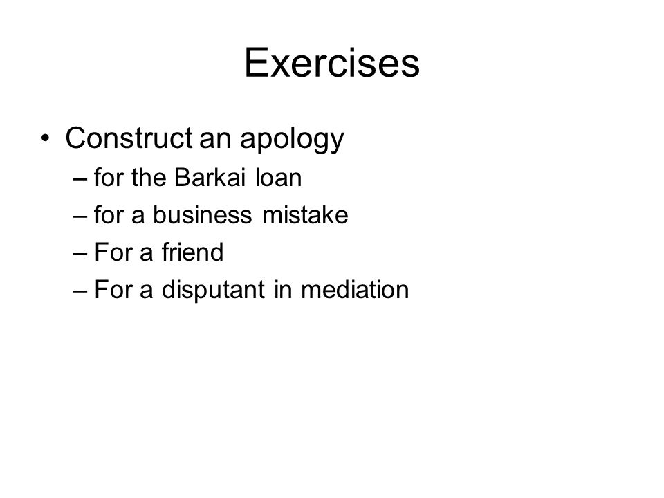 Exercises Construct an apology –for the Barkai loan –for a business mistake –For a friend –For a disputant in mediation