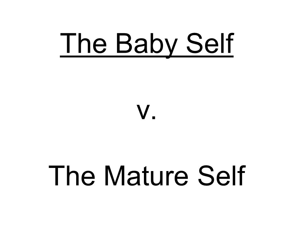 The Baby Self v. The Mature Self