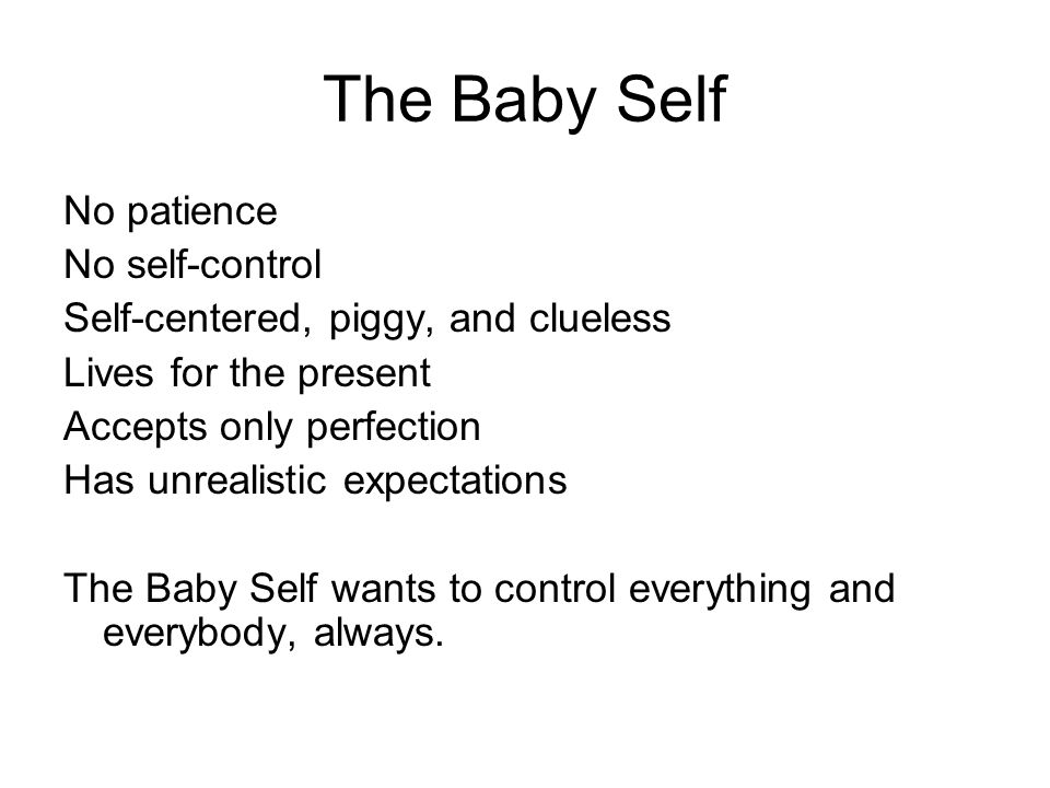 The Baby Self No patience No self-control Self-centered, piggy, and clueless Lives for the present Accepts only perfection Has unrealistic expectation
