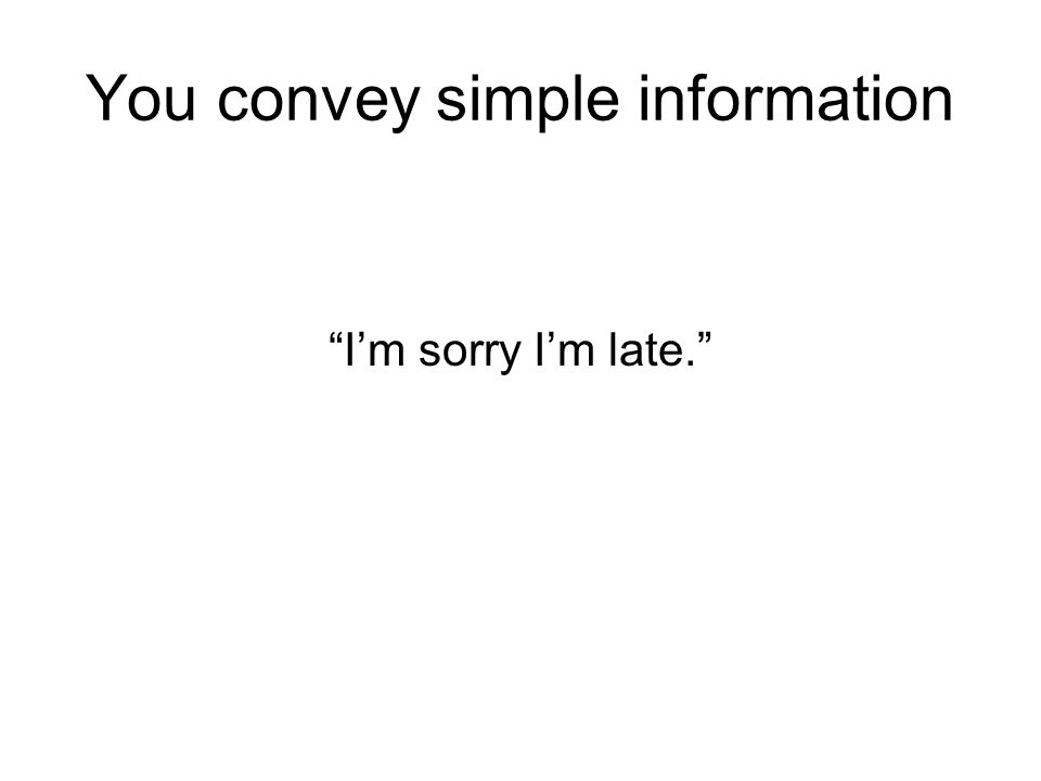 "You convey simple information ""I'm sorry I'm late."""
