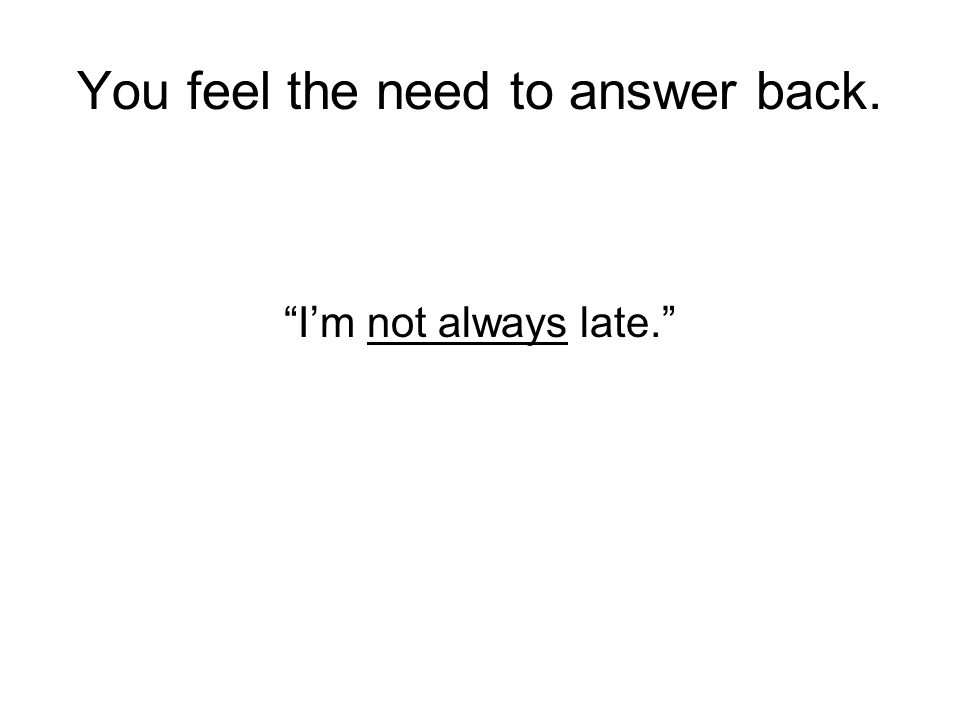 "You feel the need to answer back. ""I'm not always late."""