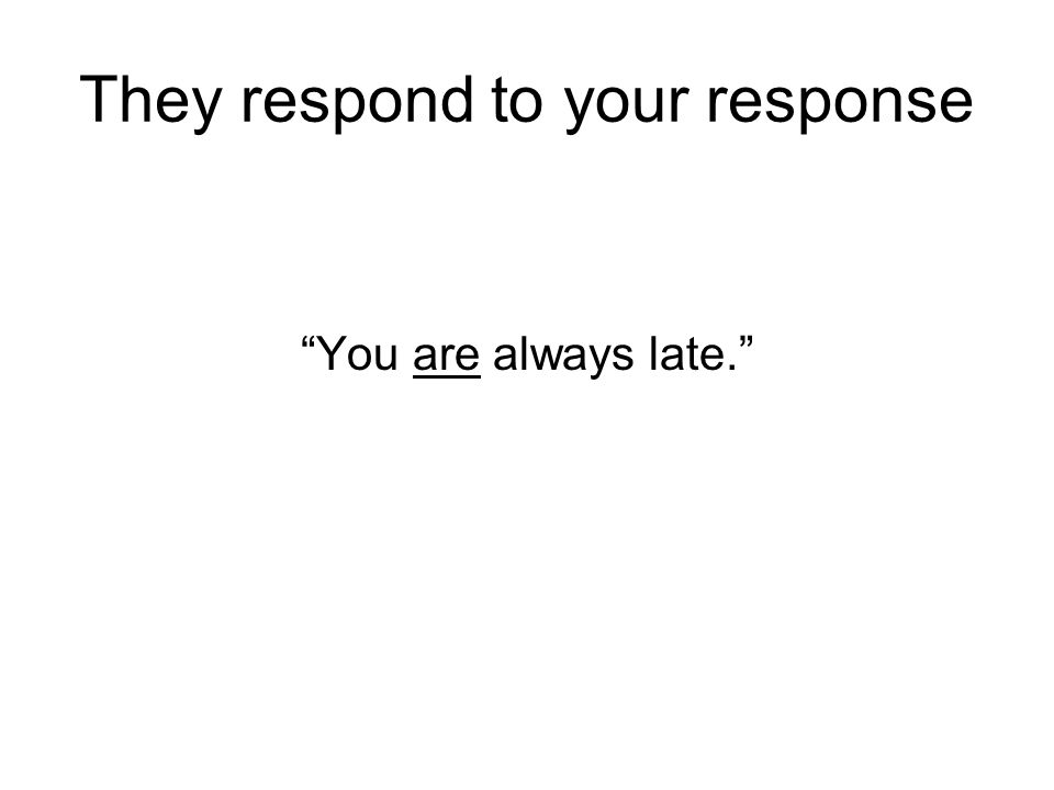 "They respond to your response ""You are always late."""