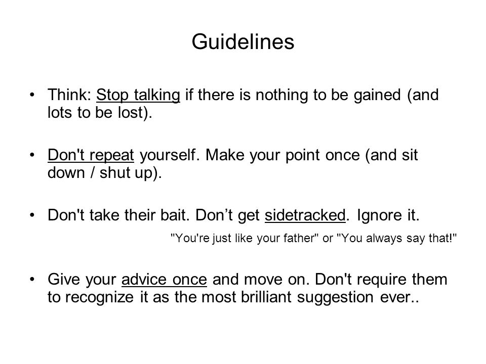 Guidelines Think: Stop talking if there is nothing to be gained (and lots to be lost). Don't repeat yourself. Make your point once (and sit down / shu