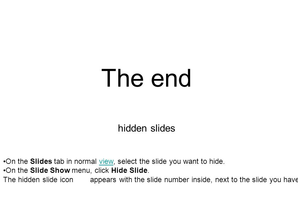 The end hidden slides On the Slides tab in normal view, select the slide you want to hide.view On the Slide Show menu, click Hide Slide. The hidden sl