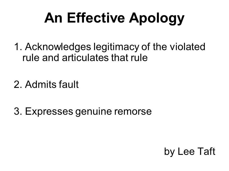 An Effective Apology 1. Acknowledges legitimacy of the violated rule and articulates that rule 2. Admits fault 3. Expresses genuine remorse by Lee Taf
