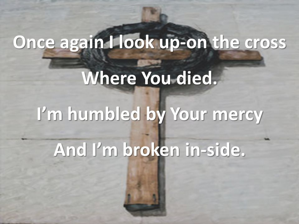 Once again I look up-on the cross Where You died. I'm humbled by Your mercy And I'm broken in-side.