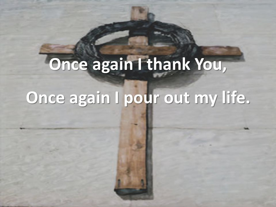 Once again I thank You, Once again I pour out my life.