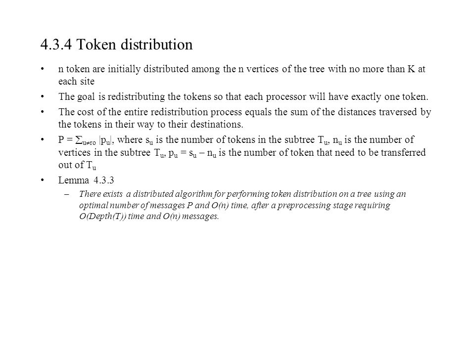 4.3.4 Token distribution n token are initially distributed among the n vertices of the tree with no more than K at each site The goal is redistributing the tokens so that each processor will have exactly one token.