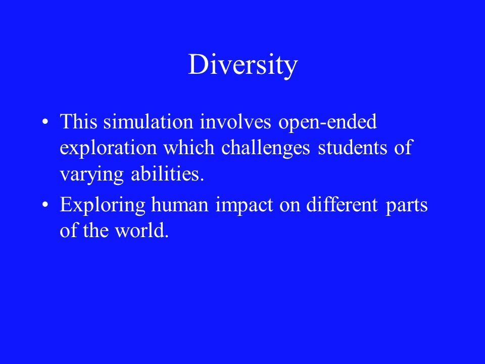 Diversity This simulation involves open-ended exploration which challenges students of varying abilities.