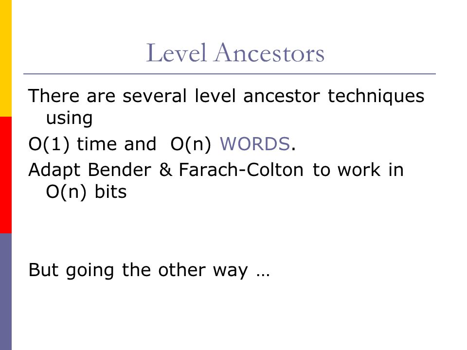 Level Ancestors There are several level ancestor techniques using O(1) time and O(n) WORDS. Adapt Bender & Farach-Colton to work in O(n) bits But goin