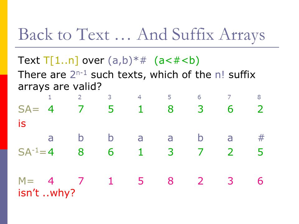 Back to Text … And Suffix Arrays Text T[1..n] over (a,b)*# (a<#<b) There are 2 n-1 such texts, which of the n! suffix arrays are valid? 12345678 SA=4