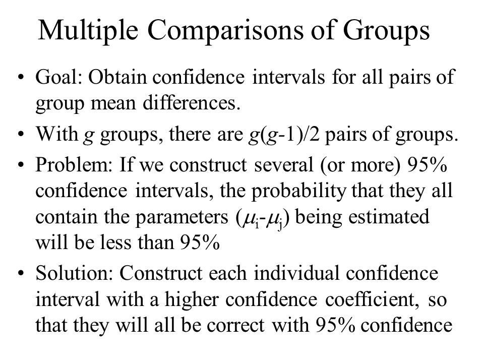 Multiple Comparisons of Groups Goal: Obtain confidence intervals for all pairs of group mean differences. With g groups, there are g(g-1)/2 pairs of g