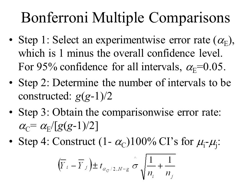 Bonferroni Multiple Comparisons Step 1: Select an experimentwise error rate (  E ), which is 1 minus the overall confidence level. For 95% confidence