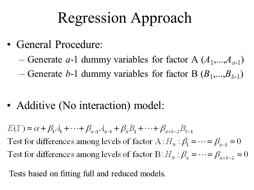 Regression Approach General Procedure: –Generate a-1 dummy variables for factor A (A 1,...,A a-1 ) –Generate b-1 dummy variables for factor B (B 1,...
