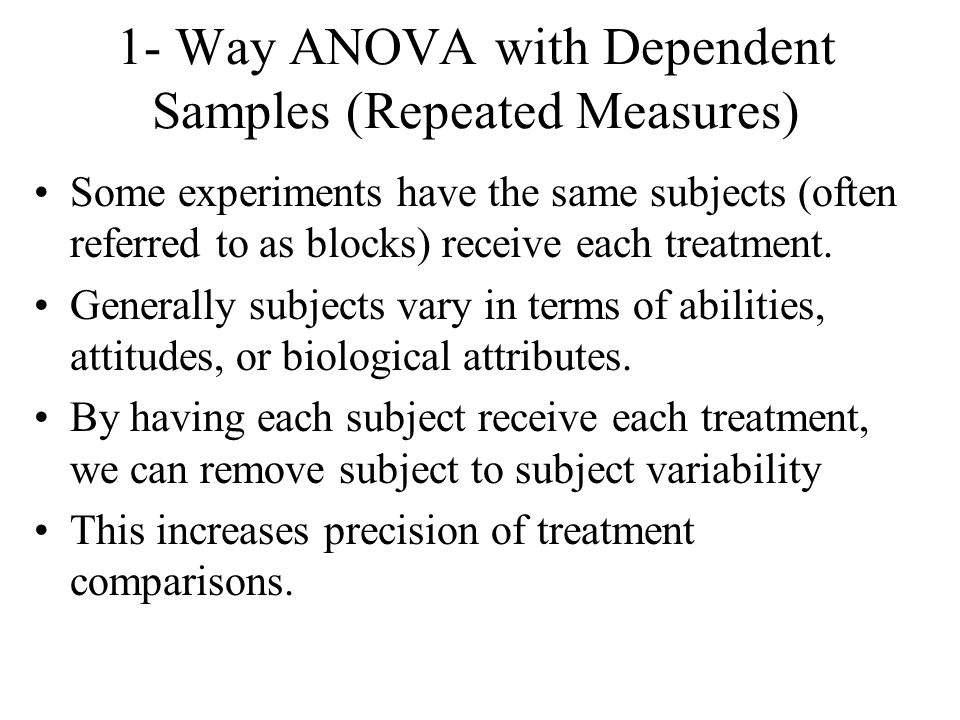 1- Way ANOVA with Dependent Samples (Repeated Measures) Some experiments have the same subjects (often referred to as blocks) receive each treatment.