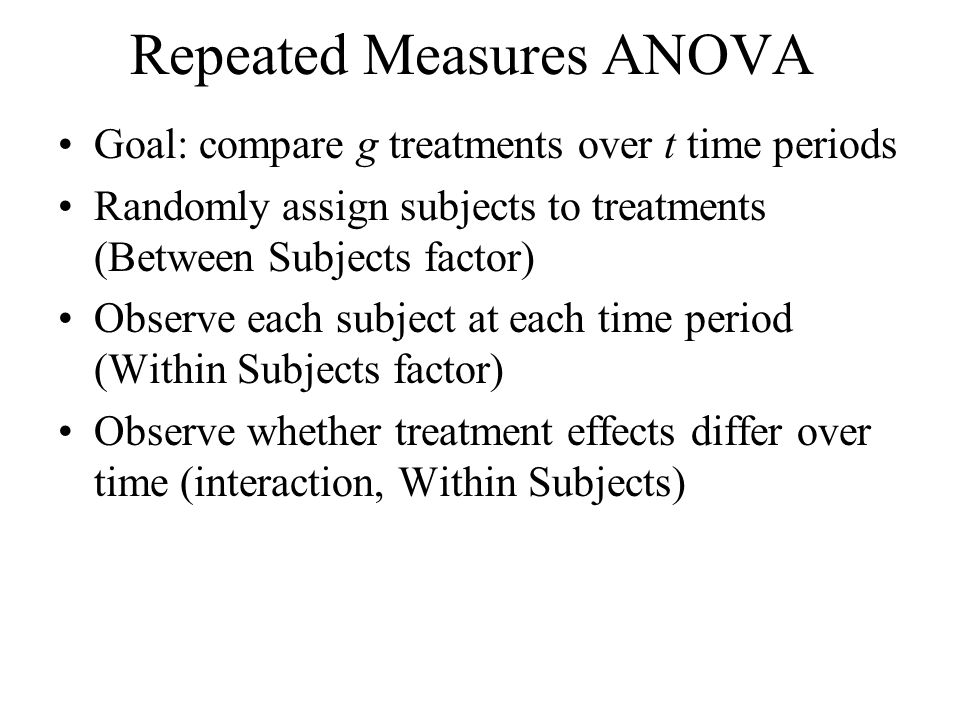 Repeated Measures ANOVA Goal: compare g treatments over t time periods Randomly assign subjects to treatments (Between Subjects factor) Observe each s
