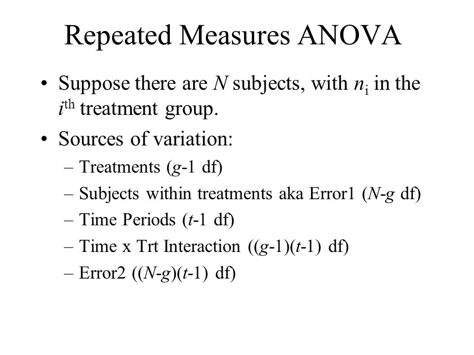 Repeated Measures ANOVA Suppose there are N subjects, with n i in the i th treatment group. Sources of variation: –Treatments (g-1 df) –Subjects withi