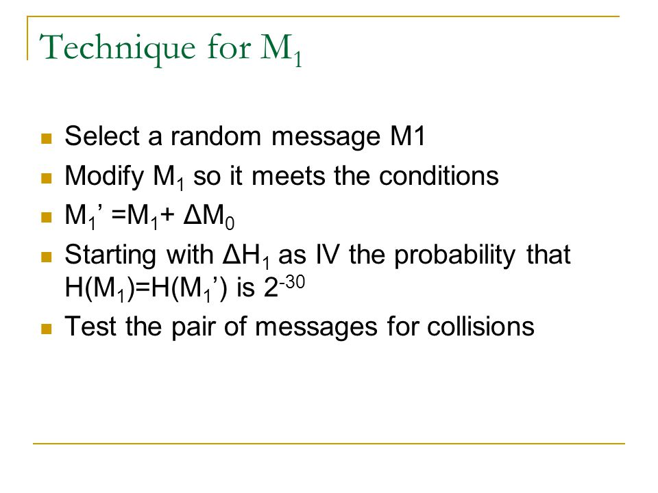 Technique for M 1 Select a random message M1 Modify M 1 so it meets the conditions M 1 ' =M 1 + ΔM 0 Starting with ΔH 1 as IV the probability that H(M