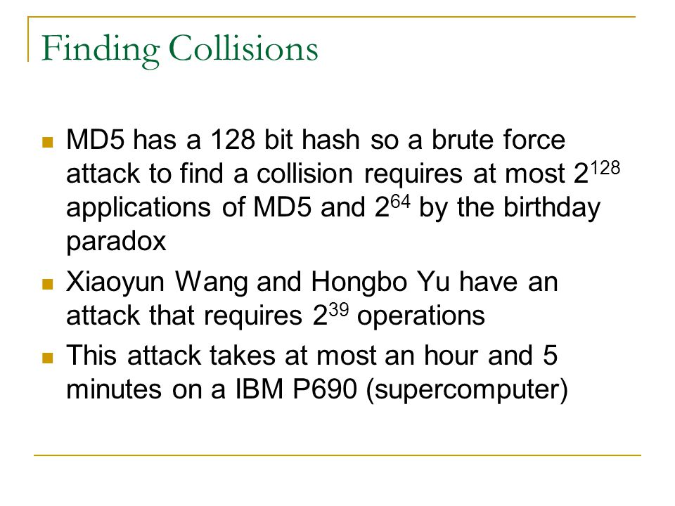 Finding Collisions MD5 has a 128 bit hash so a brute force attack to find a collision requires at most 2 128 applications of MD5 and 2 64 by the birth