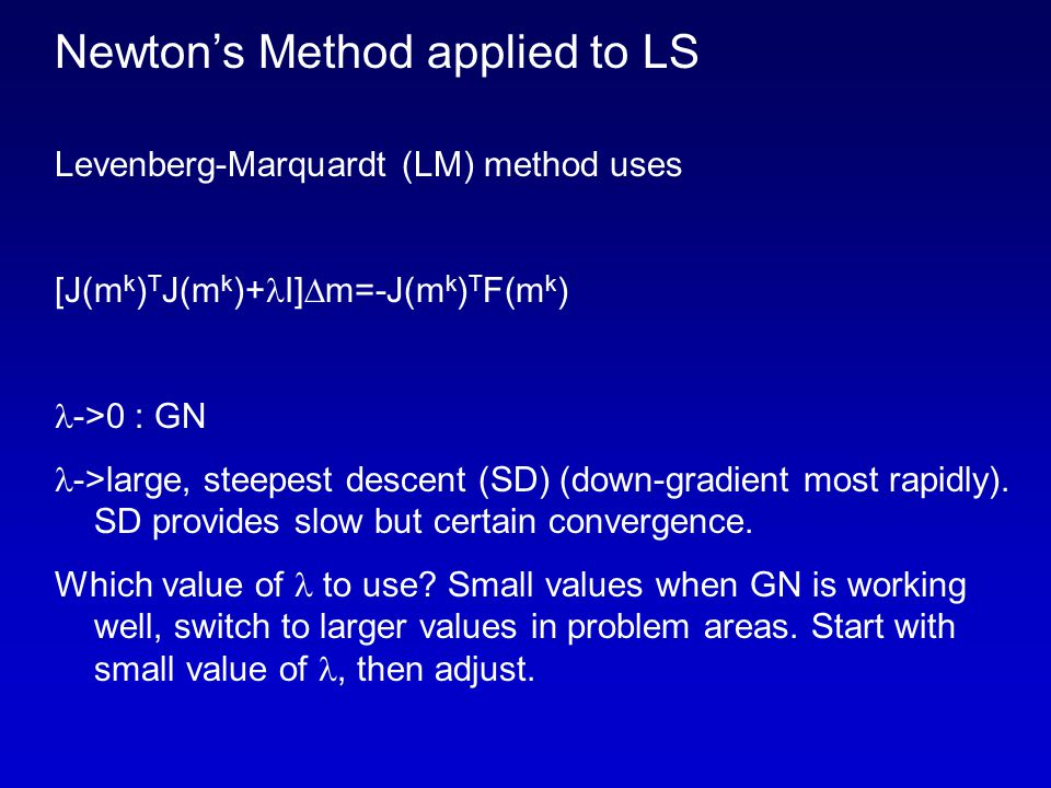Newton's Method applied to LS Levenberg-Marquardt (LM) method uses [J(m k ) T J(m k )+ I]  m=-J(m k ) T F(m k ) ->0 : GN ->large, steepest descent (SD) (down-gradient most rapidly).