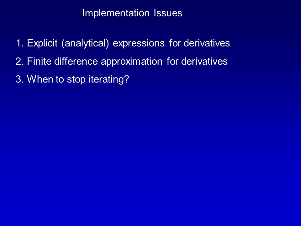 Implementation Issues 1.Explicit (analytical) expressions for derivatives 2.Finite difference approximation for derivatives 3.When to stop iterating