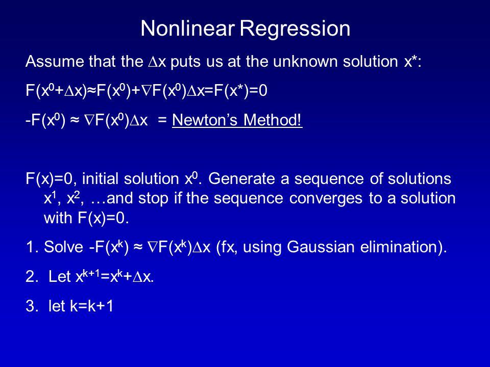 Nonlinear Regression Assume that the  x puts us at the unknown solution x*: F(x 0 +  x)≈F(x 0 )+  F(x 0 )  x=F(x*)=0 -F(x 0 ) ≈  F(x 0 )  x = Newton's Method.