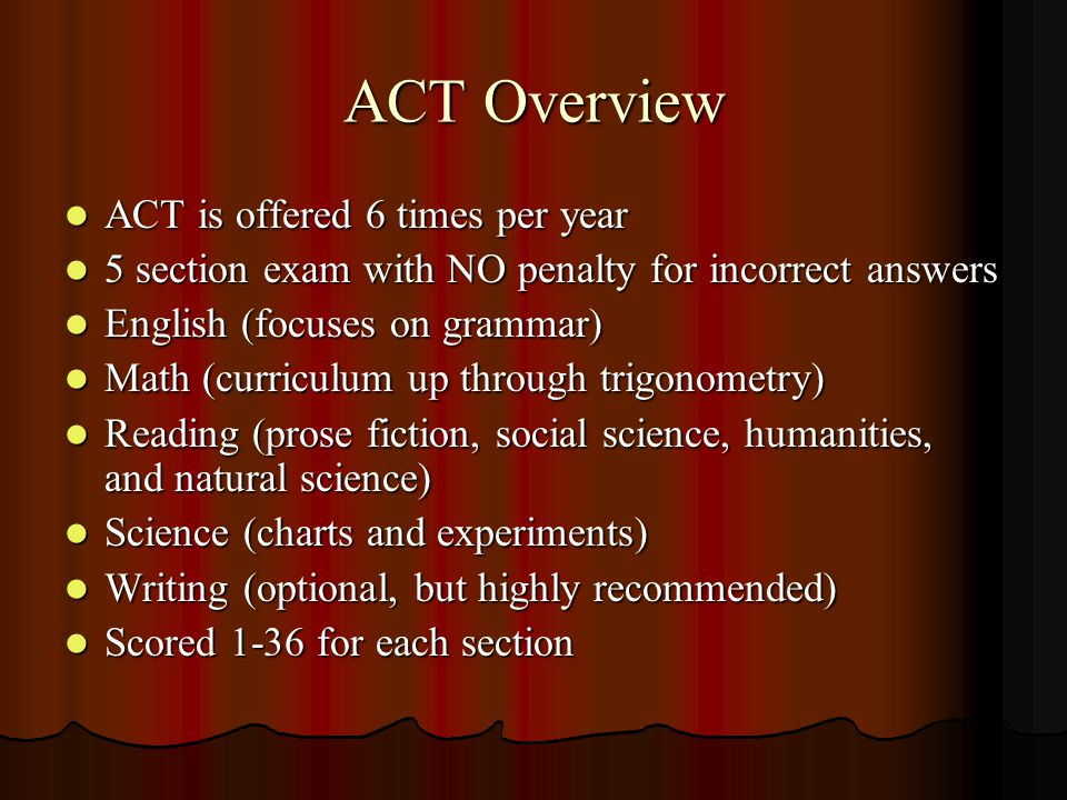 ACT Overview ACT is offered 6 times per year ACT is offered 6 times per year 5 section exam with NO penalty for incorrect answers 5 section exam with