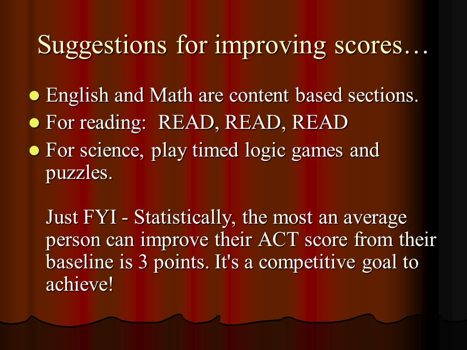 Suggestions for improving scores… English and Math are content based sections. English and Math are content based sections. For reading: READ, READ, R