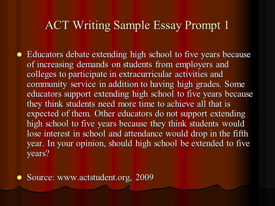 ACT Writing Sample Essay Prompt 1 Educators debate extending high school to five years because of increasing demands on students from employers and colleges to participate in extracurricular activities and community service in addition to having high grades.