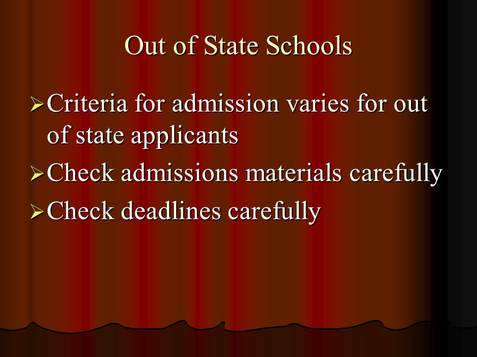 Out of State Schools  Criteria for admission varies for out of state applicants  Check admissions materials carefully  Check deadlines carefully