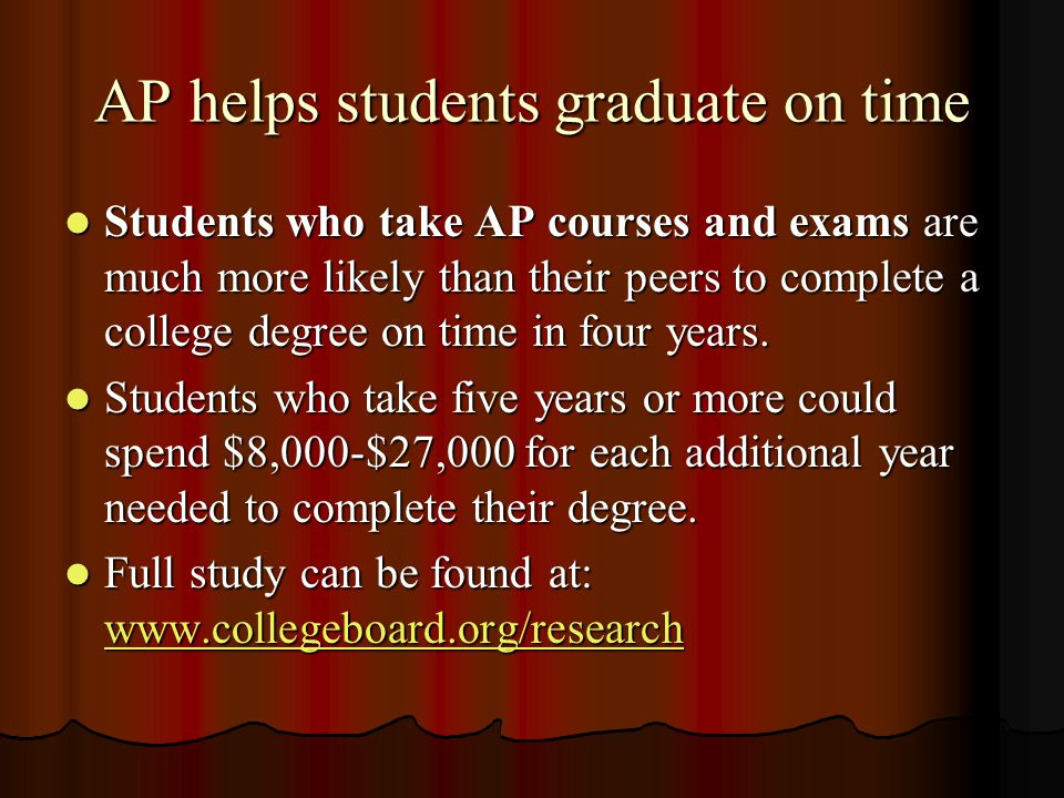 AP helps students graduate on time Students who take AP courses and exams are much more likely than their peers to complete a college degree on time in four years.