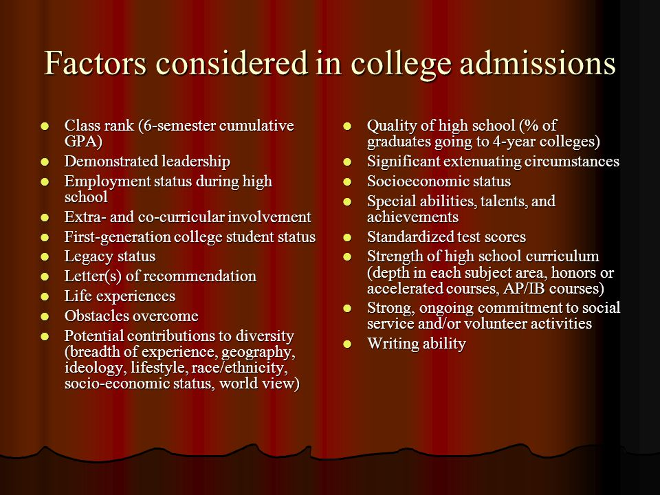 Factors considered in college admissions Class rank (6-semester cumulative GPA) Class rank (6-semester cumulative GPA) Demonstrated leadership Demonstrated leadership Employment status during high school Employment status during high school Extra- and co-curricular involvement Extra- and co-curricular involvement First-generation college student status First-generation college student status Legacy status Legacy status Letter(s) of recommendation Letter(s) of recommendation Life experiences Life experiences Obstacles overcome Obstacles overcome Potential contributions to diversity (breadth of experience, geography, ideology, lifestyle, race/ethnicity, socio-economic status, world view) Potential contributions to diversity (breadth of experience, geography, ideology, lifestyle, race/ethnicity, socio-economic status, world view) Quality of high school (% of graduates going to 4-year colleges) Quality of high school (% of graduates going to 4-year colleges) Significant extenuating circumstances Significant extenuating circumstances Socioeconomic status Socioeconomic status Special abilities, talents, and achievements Special abilities, talents, and achievements Standardized test scores Standardized test scores Strength of high school curriculum (depth in each subject area, honors or accelerated courses, AP/IB courses) Strength of high school curriculum (depth in each subject area, honors or accelerated courses, AP/IB courses) Strong, ongoing commitment to social service and/or volunteer activities Strong, ongoing commitment to social service and/or volunteer activities Writing ability Writing ability