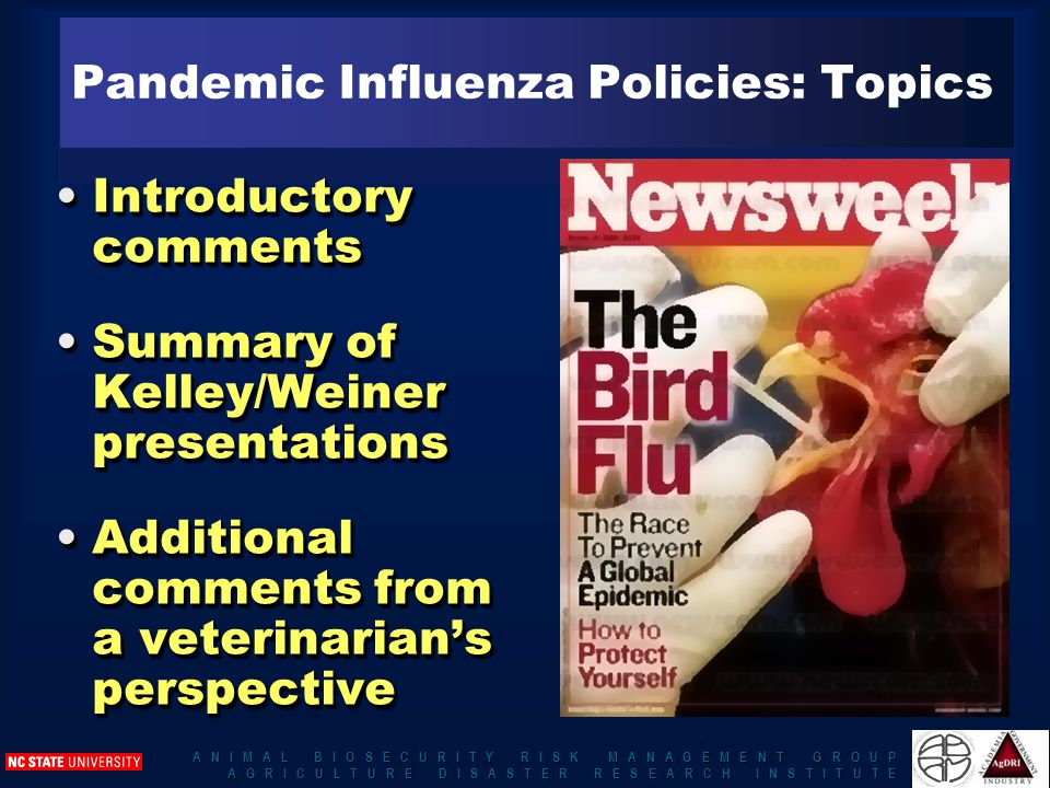 A N I M A L B I O S E C U R I T Y R I S K M A N A G E M E N T G R O U P A G R I C U L T U R E D I S A S T E R R E S E A R C H I N S T I T U T E Pandemic Influenza Policies: Topics Introductory commentsIntroductory comments Summary of Kelley/Weiner presentationsSummary of Kelley/Weiner presentations Additional comments from a veterinarian's perspectiveAdditional comments from a veterinarian's perspective Introductory commentsIntroductory comments Summary of Kelley/Weiner presentationsSummary of Kelley/Weiner presentations Additional comments from a veterinarian's perspectiveAdditional comments from a veterinarian's perspective