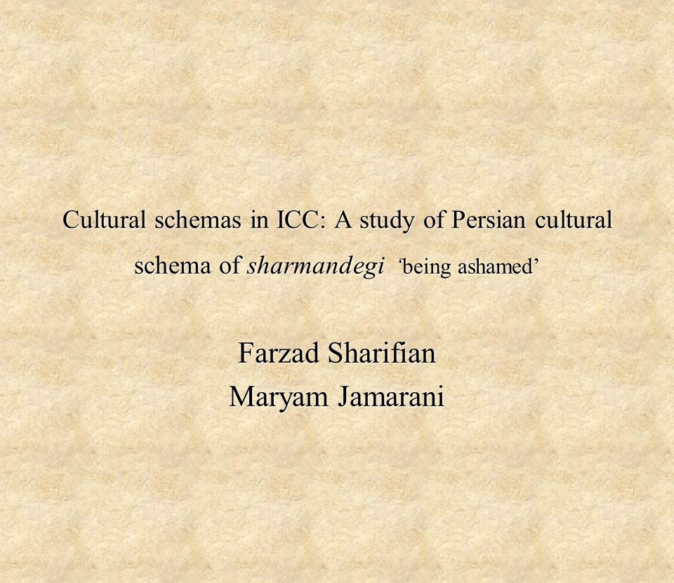 Cultural schemas in ICC: A study of Persian cultural schema of sharmandegi 'being ashamed' Farzad Sharifian Maryam Jamarani Farzad Sharifian Maryam Jamarani
