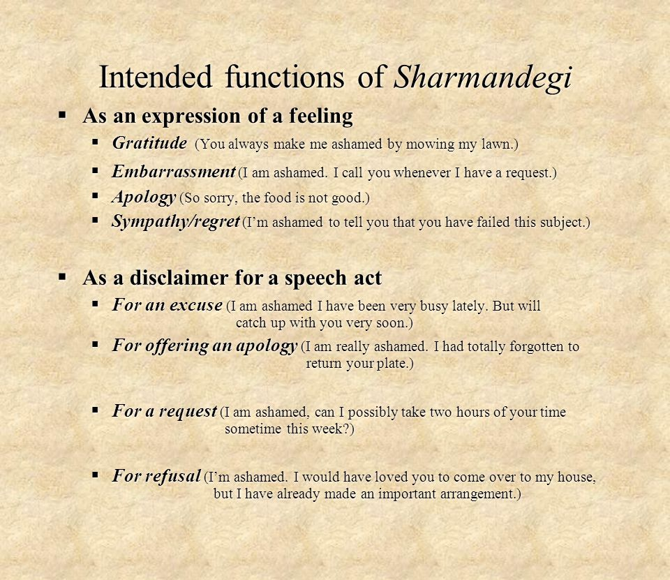 Intended functions of Sharmandegi  As an expression of a feeling  Gratitude (You always make me ashamed by mowing my lawn.)  Embarrassment (I am ashamed.